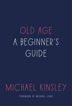 """""""Old Age: A Beginner's Guide"""" by Michael Kinsey ... A deeply personal portrait of aging and illness by the beloved Vanity Fair columnist and founder of Slate draws on his battles with Parkinson's to trace the experiences of Baby Boomers against periods of dramatic cultural, economic and health-care changes.  Find this book here @ your Library http://hpl.iii.com/record=b1266202~S1"""