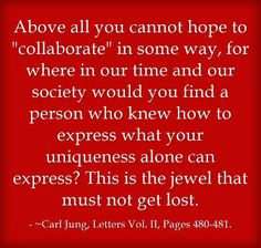 "Above all you cannot hope to ""collaborate"" in some way, for where in our time and our society would you find a person who knew how to express what your uniqueness alone can express? This is the jewel that must not get lost. ~Carl Jung, Letters Vol. II, Pages 480-481."