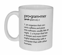 Programmer Definition Funny Coffee or Tea Mug. Programmers are a strange breed of biological organism. They can make electrons do their bidding, retrieve vital information from spinning metal disks, and create pictures on thin plastic sheets. Oh, and they can also get the accounts payable system to work right. Occasionally. Feed a programmer sufficient caffeine and calories, and you'll eventually get computer code. Experiments have shown that pizza is the ideal food for programmers…