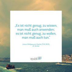 """""""Es ist nicht genug, zu wissen, man muß auch anwenden; es ist nicht genug, zu wollen, man muß auch tun."""" --Johann Wolfgang von Goethe"""