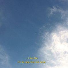 -eu me sinto.... Como se estivesse longe desse mundo