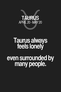 Taurus always feels lonely even surrounded by many people. Taurus | Taurus Quotes | Taurus Zodiac Signs