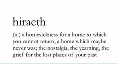 hiraeth: homesickness for a home to which you cannot return; nostalgia; grief for the lost places of your past
