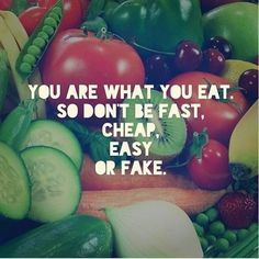 You are what you eat. Don't be cheap, fast, easy or fake.