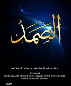 As-Samad. The Eternal.  He who is the only recourse forthe ending of need and the removal of affliction.