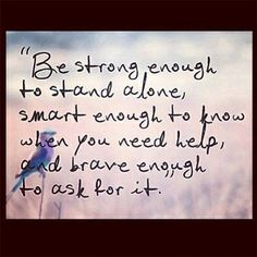 be strong enough to stand along, smart enough to know when you need help, and brave enough to ask for it