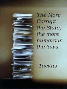 """The more corrupt the State, the more numerous the laws."" - Tacitus ~~~ https://en.wikipedia.org/wiki/Tacitus ~~~"