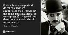 O assunto mais importante do mundo pode ser simplificado até ao ponto em que todos possam apreciá-lo e compreendê-lo. Isso é - ou deveria ser - a mais elevada forma de arte. — Charles Chaplin