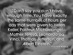 """Don't say you don't have enough time. You have exactly the same number of hours per day that were given to Helen Keller, Pasteur, Michaelan..."