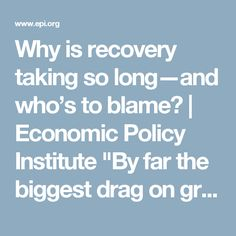 """Why is recovery taking so long—and who's to blame?   Economic Policy Institute  """"By far the biggest drag on growth throughout the recovery from the Great Recession has been the fiscal policy forced upon us by Republican lawmakers in Congress and austerity-minded state legislatures and governors.""""  The price we continue to pay for Conservative 'political correctness.'"""