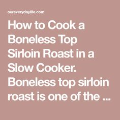 How to Cook a Boneless Top Sirloin Roast in a Slow Cooker. Boneless top sirloin roast is one of the leaner cuts of beef, and is typically broiled, grilled or roasted. The low heat in a slow cooker mimics the low to medium temperature of a slow oven, and the long cooking time assures a tender outcome. Slow cooking can ...