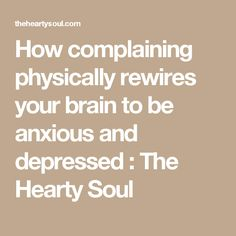 How complaining physically rewires your brain to be anxious and depressed : The Hearty Soul