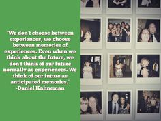 """""""We don't choose between experiences, we choose between memories of experiences. Even when we think about the future, we don't think of our future normally as experiences. We think of our future as anticipated memories."""" -Daniel Kahneman #tedtalks"""
