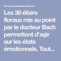 Les 38 élixirs floraux mis au point par le docteur Bach permettent d'agir sur les états émotionnels. Toutefois, pour en tirer le plus grand bénéfice, il est important de savoir bien utiliser les fleurs de Bach et d'avoir des pistes pour sélectio