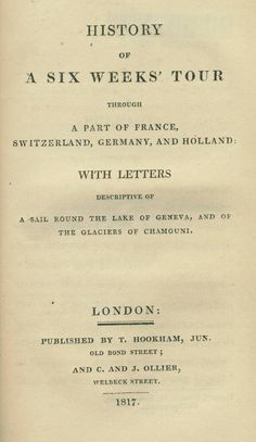 History of a Six Weeks' Tour Through a Part of France, Switzerland, Germany and Holland with Letters Descriptive of a Sail Round the Lake of Geneva, and of the Glaciers of Chamouni by Mary Shelley Wollstonecraft (1797-1851), London: T. Hookham, Jun. and C. and J. Ollier, 1817. Read more about this  travel narrative here: http://library2.binghamton.edu/news/specialcollections/2012/08/02/history-of-a-six-weeks-tour-is-featured-book-for-august-2012/
