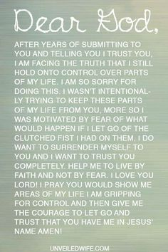 Prayer: Letting Go Of Control --- Dear Heavenly Father, After years of submitting to You and telling You I trust You, I am facing the truth that I still hold onto control over parts of my life. I am so sorry for doing this. I wasn't intentionally trying to keep these parts of my lif… Read More Here http://unveiledwife.com/prayer-letting-go-control/