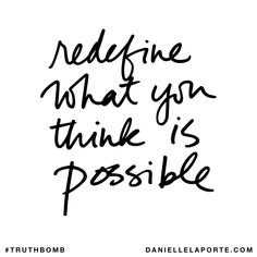 Redefine what you think is possible. Subscribe: DanielleLaPorte.com #Truthbomb #Words #Quotes