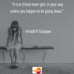 """""""A true friend never gets in your way unless you happen to be going down.""""   - Arnold H Glasgow"""