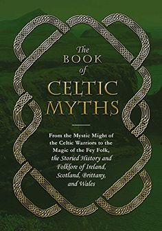 The Book Of Celtic Myths: From The Mystic Might Of The Celtic Warriors To The Magic Of The Fey Folk, The Storied History And Folklore Of Ireland, Scotland, Brittany, And Wales – Hardcover – (December Celtic Christianity, Celtic Paganism, Celtic Mythology, Celtic Symbols, Celtic Art, Date, Scotland History, Celtic Warriors, Celtic Culture