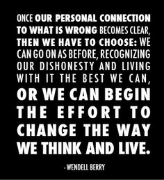 """""""Once our personal connection to what is wrong becomes clear, then we have to choose: we can go on as before, recognizing our dishonesty and living with it the best we can, or we can begin the effort the change the way we think and live."""" - Wendell Berry"""