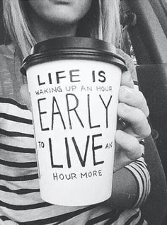 Life is waking up an hour early to live an hour more