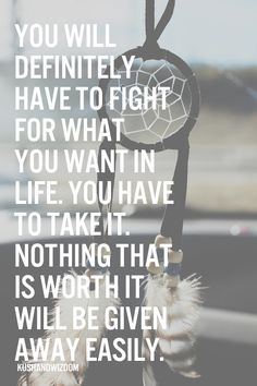 you will definitely have to fight for what you want in life, you have to take it.