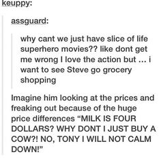 "I WILL NOT CALM DOWN. LETS GO BUY A COW INSTEAD. *Later* WHAT THE HELL!? (Tony ""language"") A COW COSTS A COUPLE THOUSAND DOLLARS? WHAT HAS HAPPENED TO THE WORLD? IS LOKI BACK? ULTRON?"