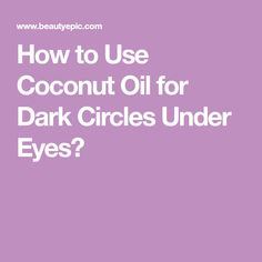 How to Use Coconut Oil for Dark Circles Under Eyes?