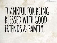 Thankful for being blessed with good friends & family.