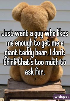 "Someone from Kansas posted a whisper, which reads ""Just want a guy who likes me enough to get me a giant teddy bear. I don't think that's too much to ask for. Teddy Bear Quotes, Giant Teddy Bear, Teddy Bears, Whisper Quotes, A Guy Like You, Whisper Confessions, Whisper App, Cool Writing, Cute Love Quotes"