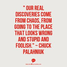 Our real discoveries come from chaos... Chuck Palahniuk