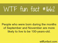 People born in September and November live longer -WTF fun facts (source)