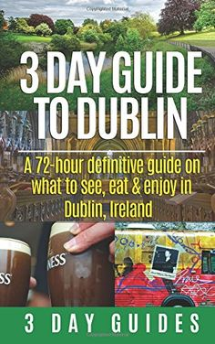 3 Day Guide to Dublin: A 72-hour Definitive Guide on What to See, Eat and Enjoy in Dublin, Ireland (3 Day Travel Guides) (Volume 11) by 3 Day City Guides http://www.amazon.com/dp/1507828381/ref=cm_sw_r_pi_dp_hxHEvb1VCV4R4