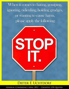 STOP IT!  When it comes to hating, gossiping, ignoring, ridiculing, holding grudges, or wanting to cause harm, please apply the following:  STOP IT!
