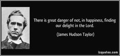 There is great danger of not, in happiness, finding our delight in the Lord.  - James Hudson Taylor