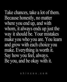 Take chances, take a lot of them. Because honestly, no matter where you end up, and with whom, it always ends up just the way it should be. Your mistakes make you who you are. You learn and grow with each choice you make. Everything is worth it. Say how you feel, always. Be you, and be okay with it. <3