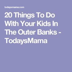 20 Things To Do With Your Kids In The Outer Banks - TodaysMama