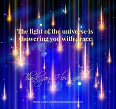 The light of the universe is showering you with grace. Thank you; I love you. Marilyn Gordon.www.lifetransformationsecrets.com