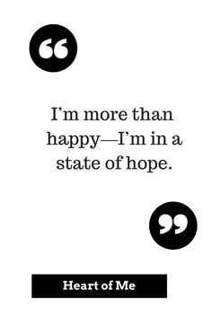 The older I get, the more I think that it is not happiness --- but HOPE --- that saves us.