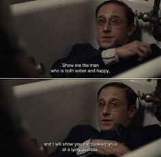 ― Kill Your Darlings (2013)William: Show me the man who is both sober and happy, and I will show you the crinkled anus of a lying asshole.