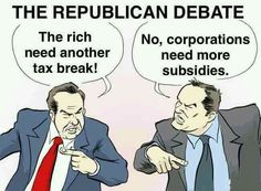 The Republican Debate. The rich need another tax break. No, corporations need more subsidies.