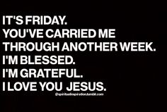 It's Friday. You've carried me through another week. I'm blessed. I'm grateful. I love you Jesus. Words Quotes, Wise Words, Me Quotes, Sayings, Prayer Quotes, Jesus Quotes, Faith Quotes, Great Quotes, Quotes To Live By
