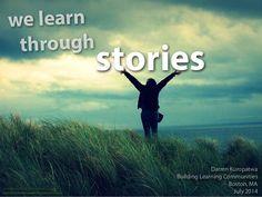 We Learn Through Stories v2.1 by Darren Kuropatwa via slideshare