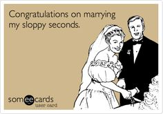 Congratulations on marrying my sloppy seconds.