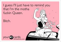 I guess I'll just have to remind you that I'm the motha fuckin Queen. Bitch.