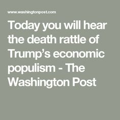 Today you will hear the death rattle of Trump's economic populism - The Washington Post