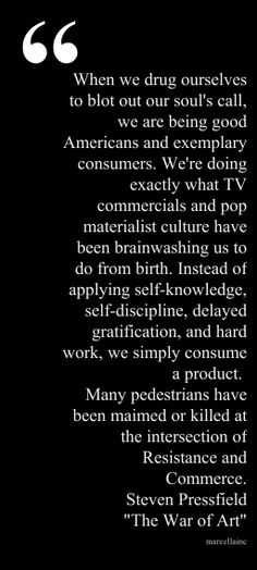 "When we drug ourselves to blot out our soul's call, we are being good Americans and exemplary consumers.  We're doing exactly what TV commercials and pop materialist culture have been brainwashing us to do from birth.  Instead of applying self-knowledge, self-discipline, delayed gratification, and hard work, we simply consume a product.   Many pedestrians have been maimed or killed at the intersection of Resistance and Commerce. Steven Pressfield ""The War of Art"""