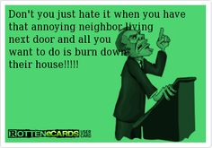 Don't you just hate it when you have that annoying neighbor living next door and all you want to do is burn down their house!!!!!