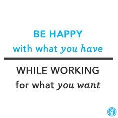 """""""Seja Feliz com o que você tem, enquanto você trabalha pelo que quer"""""""