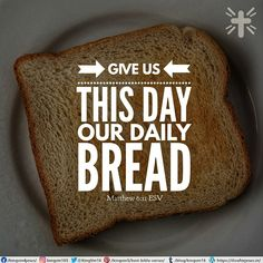 Give us this day our daily bread Matthew 6:11 ESV
